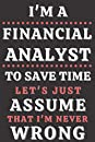 I'm A Financial Analyst To Save Time Let's Just Assume That I'm Never Wrong: Gifts for Financial Analyst. Financial Analyst Notebook,Financial Analyst funny Gifts