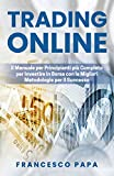 Trading Online: Il Manuale per Principianti più Completo per Investire in Borsa con le Migliori Metodologie per il Successo