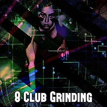 8 Club Grinding