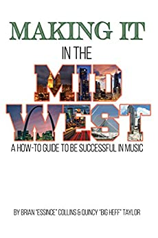 Making It in the Midwest: A How to Guide to Be Successful in Music by [Brian Collins, Quincy Taylor]