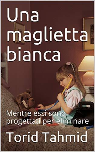 Una maglietta bianca: Mentre essi sono progettati per eliminare  (Italian Edition)