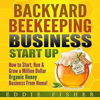 Backyard Beekeeping Business Start Up: How to Start, Run & Grow a Million Dollar Organic Honey Business from Home! audiobook cover art
