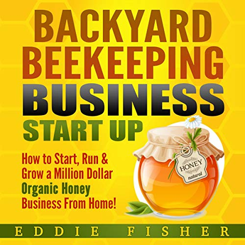 Backyard Beekeeping Business Start Up: How to Start, Run & Grow a Million Dollar Organic Honey Business from Home! audiobook cover art