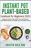 INSTANT POT PLANT-BASED COOKBOOK FOR BEGINNERS 2020: Beginners Guide to 50+ Quick, Easy and Delicious Plant-Based Recipes For Weight Loss and Healthy Eating