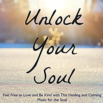 Unlock Your Soul – Feel Free to Love and Be Kind with This Healing and Calming Music for the Soul