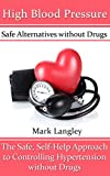 High Blood Pressure: Safe Alternatives without Drugs: The Safe, Self-Help Approach to Controlling Hypertension without Drugs