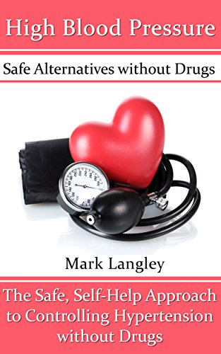 High Blood Pressure: Safe Alternatives without Drugs: The Safe, Self-Help Approach to Controlling Hypertension without Drugs by [Mark Langley]