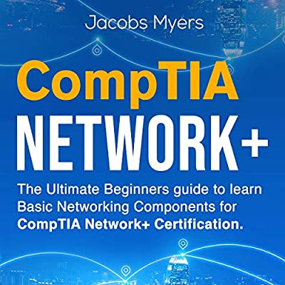 CompTIA Network+: The Ultimate Beginners Guide to Learn Basic Networking Components for CompTIA Network + Certification