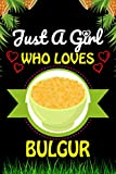 Just a Girl Who loves bulgur: bulgur Foods Lover Blank Lined Composition Notebook Gift For Him, Girlfriend, Girls, Sister, Mom, Women Who Loves ... Valentine's And Birthday Funny Gift Ideas