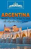 Argentina: Where To Go, What To See - A Argentina Travel Guide (Argentina,Buenos Aires,Córdoba,Rosario,Mendoza,San Miguel de Tucumán,La Plata Book 1) (English Edition)