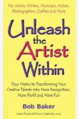 Unleash the Artist Within: Four Weeks to Transforming Your Creative Talents Into More Recognition, More Profit & More Fun Kindle Edition