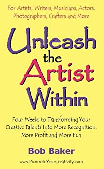 Unleash the Artist Within: Four Weeks to Transforming Your Creative Talents Into More Recognition, More Profit & More Fun by [Bob Baker]