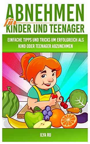 Abnehmen für Kinder und Teenager: Einfache Tipps und Tricks, um erfolgreich als Kind oder Teenager abzunehmen!
