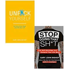 Unf*ck Yourself: Get out of your head and into your life By Gary John Bishop - 1473671566 9781473671560 Stop Doing That Sh*t By Gary John Bishop - 0008344418 9780008344412
