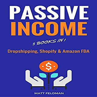 Passive Income     3 Books in 1 (Dropshipping, Shopify & Amazon FBA)              By:                                                                                                                                 Matt Feldman                               Narrated by:                                                                                                                                 Michael Hatak                      Length: 4 hrs and 6 mins     48 ratings     Overall 4.9