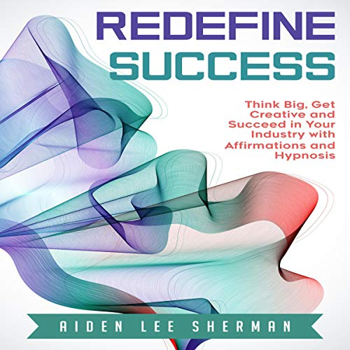 Redefine Success: Think Big, Get Creative and Succeed in Your Industry with Affirmations and Hypnosis audiobook cover art