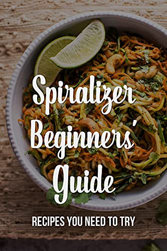 Spiralizer Beginners' Guide: Recipes You Need To Try: Life-Changing Ways To Use A Spiralizer (English Edition)