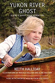 Yukon River Ghost: A Girl's Ghost Town Adventure by [Keith Halliday, Pascale Halliday, Aline Halliday]