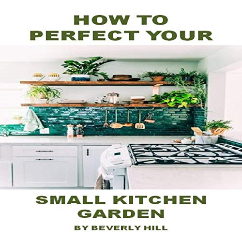 How to Perfect Your Small Kitchen Garden Audiobook By Beverly Hill cover art