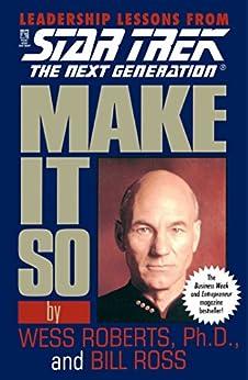Make It So: Leadership Lessons from Star Trek: The Next Generation: Leadership Lessons from Star Trek the Next Generation by [Wess Roberts, Bill Ross]