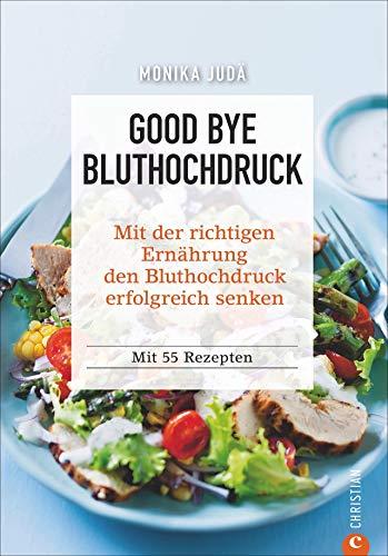 Kochbuch: Good Bye Bluthochdruck. Wie Sie mit der richtigen Ernährung den Bluthochdruck erfolgreich senken. 55 Rezepte. Herzinfarkt und Herz-Kreislauf-Erkrankungen ohne Medikamente vorbeugen.