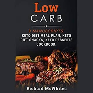Low Carb: 3 Manuscripts     Keto Diet Meal Plan, Keto Diet Snacks, Keto Desserts Cookbook              Written by:                                                                                                                                 Richard McWhites                               Narrated by:                                                                                                                                 Jason Belvill                      Length: 6 hrs and 53 mins     Not rated yet     Overall 0.0