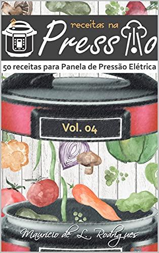 Receitas na Pressão - Vol. 04: 50 Receitas para Panela de Pressão Elétrica (Receitas na Pressão - Receitas para Panela de Pressão Elétrica)