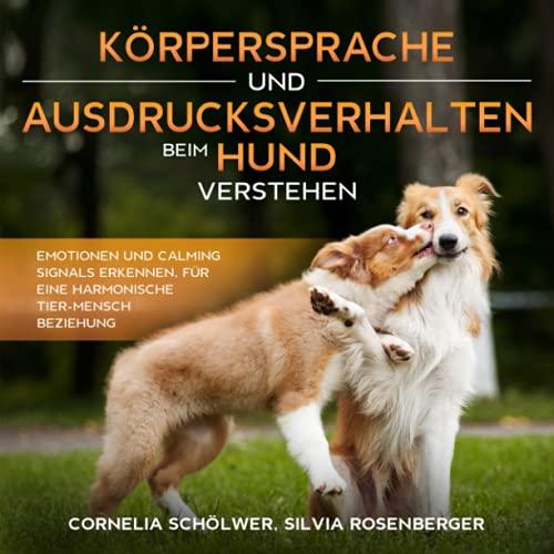 Körpersprache und Ausdrucksverhalten beim Hund verstehen: Emotionen und Calming Signals erkennen, für eine harmonische Tier-Mensch Beziehung