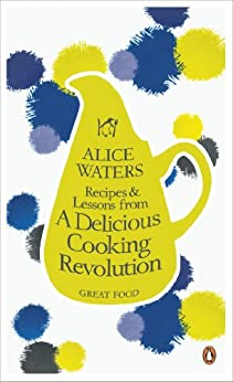 Recipes and Lessons from a Delicious Cooking Revolution by [Alice Waters]