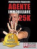 AGENTE IMMOBILIARE 25K. Segreti e tecniche per diventare un venditore di successo e generare 25.000 € al mese acquisendo e vendendo case