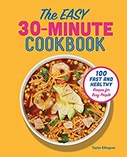 The Easy 30-Minute Cookbook: 100 Fast and Healthy Recipes for Busy People by [Taylor Ellingson]
