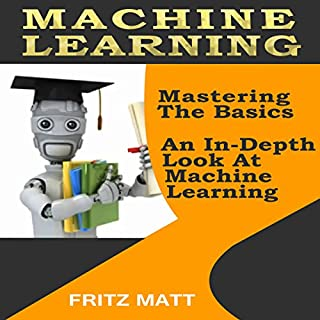 Machine Learning: Mastering The Basics: An In-Depth Look At Machine Learning                   By:                                                                                                                                 Fritz Matt                               Narrated by:                                                                                                                                 Kevin Kollins                      Length: 1 hr and 14 mins     28 ratings     Overall 4.8