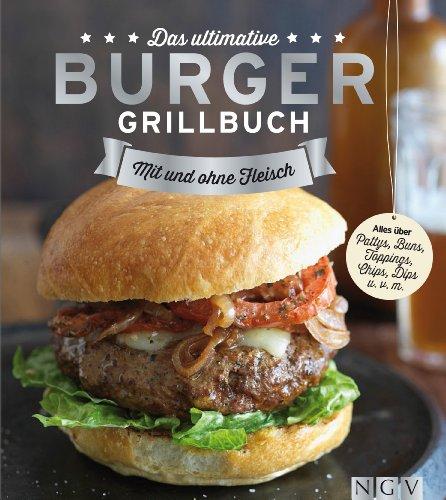Das ultimative Burger-Grillbuch: Die besten Rezepte zum Burger Grillen und alles über Pattys, Buns, Toppings, Chips & Dips