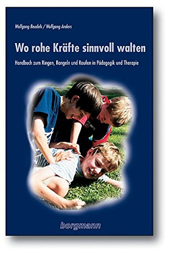 Wo rohe Kräfte sinnvoll walten: Handbuch zum Ringen, Rangeln und Raufen in Pädagogik und Therapie