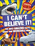 I Can't Believe It!: The Most Amazing Facts About Our Incredible World...