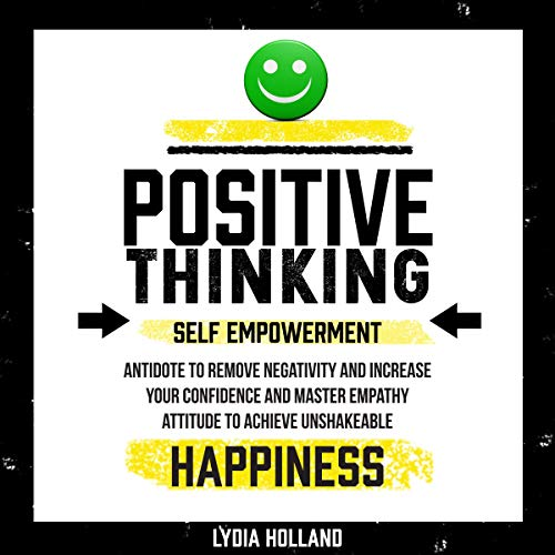 Positive Thinking: Self Empowerment Antidote to Remove Negativity and Increase Your Confidence and Master Empathy Attitude to Achieve Unshakeable Happiness audiobook cover art