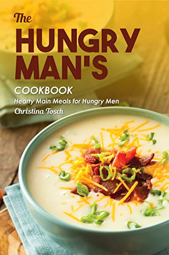 The Hungry Man's Cookbook: Hearty Main Meals for Hungry Men by [Christina Tosch]