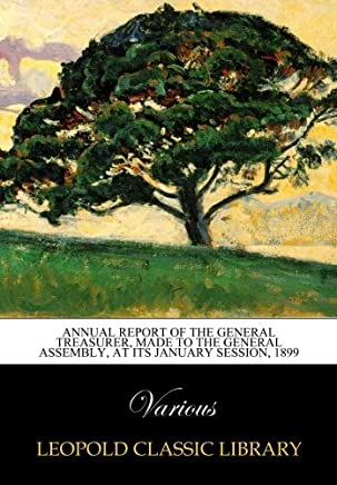 Annual Report of the General Treasurer, Made to the General Assembly, at its january session, 1899