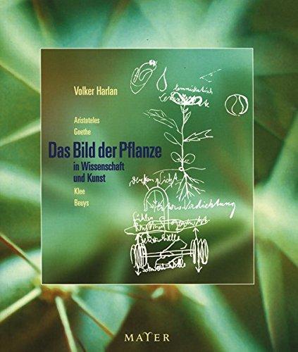 Das Bild der Pflanze in Wissenschaft und Kunst: bei Aristoteles und Goethe, der botanischen Morphologie des 19. und 20. Jahrhunderts und bei den ... Beuys: Aristoteles - Goethe - Klee - Beuys