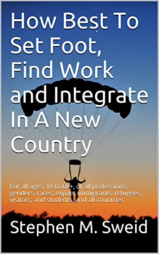 How Best To Set Foot, Find Work and Integrate In A New Country: For all ages, 18 to 60+,  of all professions, genders, races, expats, immigrants, refugees, visitors, and  students, and all countries