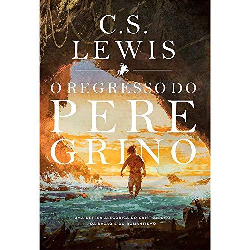 Regresso do Peregrino, o - Uma Defesa Alegórica do Cristianismo, da Razão e do Romantismo