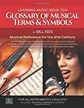 Glossary Of Musical Terms & Symbols: Musical Reference for the 21st Century (The Complete Guide To learning Music) (Volume 10)