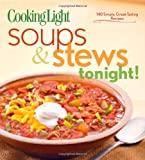 Cooking Light Soups & Stews Tonight!: 140 Simple, Great-Tasting Recipes