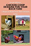 Chicken Coop Designs for Your Backyard: 2 Ways to Build Your Own Chicken Coop