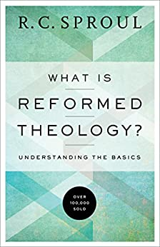 What is Reformed Theology?: Understanding the Basics by [R. C. Sproul]