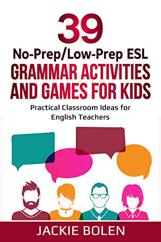 39 No-Prep/Low-Prep ESL Grammar Activities and Games For Kids: Practical Classroom Ideas for English...