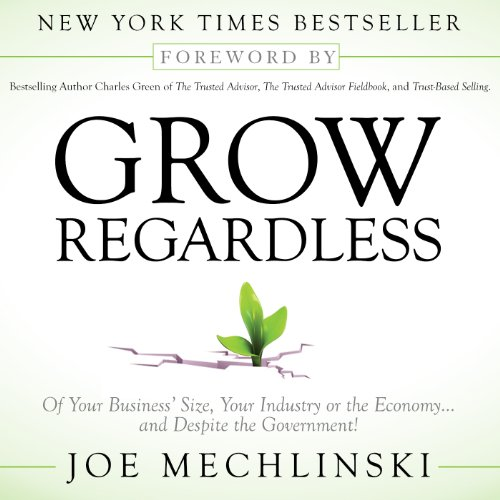 Grow Regardless: Of Your Business's Size, Your Industry or the Economy... and Despite the Government! Audiobook By Joe Mechlinski cover art
