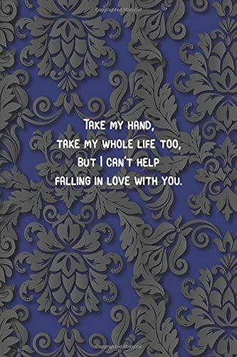 blue - Take my hand, take my whole life too, but I can't help falling in love with you.: 6 x 9