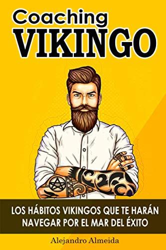 COACHING VIKINGO: LOS HÁBITOS VIKINGOS QUE TE HARÁN NAVEGAR POR EL MAR DEL ÉXITO: Cómo conseguir tus objetivos, mejorar tu autoestima, ser más fuerte, ... crisis a través del comportamiento vikingo