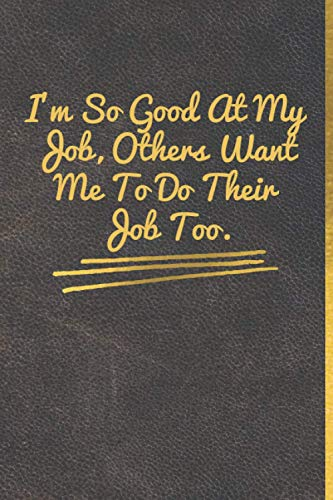 I'm So Good At My Job, Others Want Me To Do Their Job Too.: Leather Matt cover, Gold lettre, size (6' * 9'), 120 pages, Lined Coworker Gag Gift Funny Office Notebook Journal.
